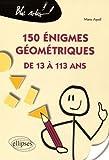 150 Énigmes Géometriques de 13 à 113 Ans