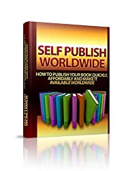 Self-Publish Worldwide - How to Publish Your Book Quickly, Affordably and Make It Available Worldwide