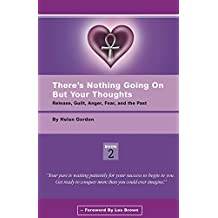 There's Nothing Going On But Your Thoughts - Book 2: Release Guilt, Anger, Fear and the Past