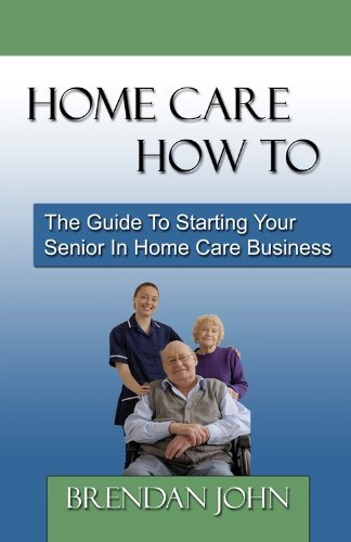 HOME CARE HOW TO - The Guide To Starting Your Senior In Home Care Business (Home Care Guide)