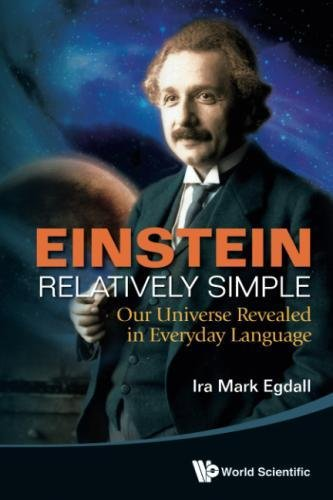 Einstein Relatively Simple: Our Universe Revealed in Everyday Language by Ira Mark Egdall