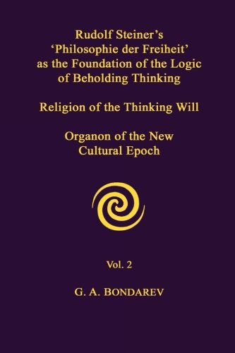 Rudolf Steiner's 'Philosophie der Freiheit' as the Foundation of the Logic of Beholding Thinking. Religion of the Thinki