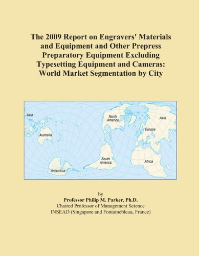 The 2009 Report on Engravers' Materials and Equipment and Other Prepress Preparatory Equipment Excluding Typesetting Equipment and Cameras: World Market Segmentation by City