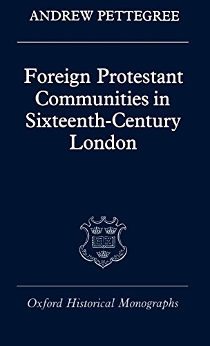 Foreign Protestant Communities in Sixteenth-Century London (Oxford Historical Monographs)