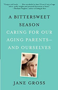 A Bittersweet Season: Caring for Our Aging Parents--and Ourselves by [Gross, Jane]