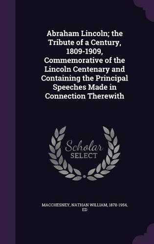 Download Abraham Lincoln; the Tribute of a Century, 1809-1909, Commemorative of the Lincoln Centenary and Containing the Principal Speeches Made in Connection Therewith PDF
