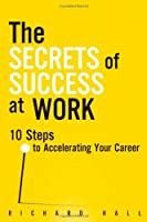 The Secrets of Success at Work: 10 Steps to Accelerating Your Career Front Cover