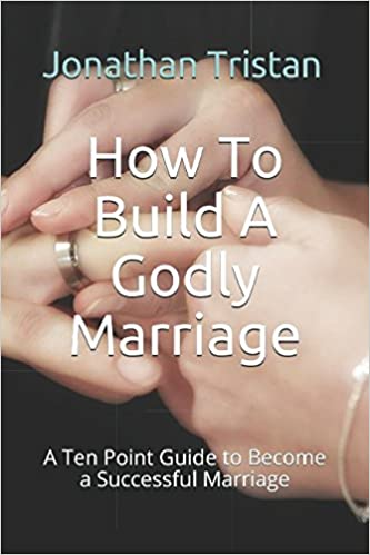 Book How To Build A Godly Marriage: A Ten Point Guide to Become a Successful Marriage (Christian Books For Life)
