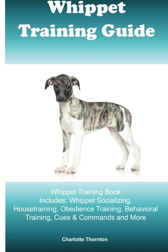 Whippet Training Guide Whippet Training Book Includes: Whippet Socializing, Housetraining, Obedience Training, Behavioral Training, Cues & Commands and More