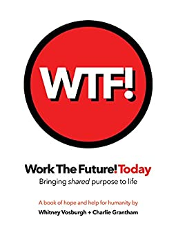 WORK THE FUTURE! TODAY: Bringing shared purpose to life: A book of hope and help for humanity (WTF! 1) by [Vosburgh, Whitney, Grantham, Charles E.]