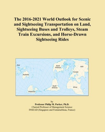 The 2016-2021 World Outlook for Scenic and Sightseeing Transportation on Land, Sightseeing Buses and Trolleys, Steam Train Excursions, and Horse-Drawn Sightseeing Rides - Excursion Train