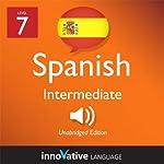 Learn Spanish - Level 7: Intermediate Spanish, Volume 1: Lessons 1-20: Intermediate Spanish #1 |  Innovative Language Learning