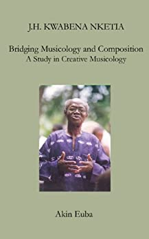 J.H. Kwabena Nketia: Bridging Musicology and Composition: A Study in Creative Musicology (Worlds without Boundaries: MRI Biographies in Music Book 3) (English Edition) de [Euba, Akin]