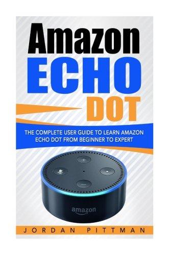 Amazon Echo Dot: The Complete User Guide to Learn Amazon Echo Dot from Beginner to Expert (Amazon Echo Dot Manual)