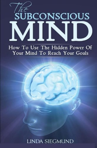 The Subconscious Mind: How To Use The Hidden Power Of Your Mind To Reach Your Goals pdf