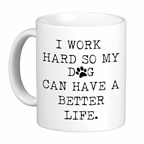I Work Hard so my Dog can Have a Better Life Coffee Cup Mug, Awesome, Funny Cute Gift Printed both sides for Left or Right hands Made in the USA
