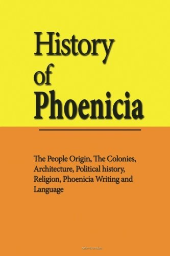 History of Phoenicia: The People Origin, The Colonies, Architecture, Political history, Religion, Phoenicia Writing and Language