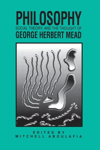 Philosophy, Social Theory, and the Thought of George Herbert Mead (SUNY Series in the Philosophy of the Social Sciences)