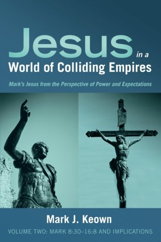 Read Online Jesus in a World of Colliding Empires, Volume Two: Mark 8:30–16:8 and Implications: Mark's Jesus from the Perspective of Power and Expectations pdf epub