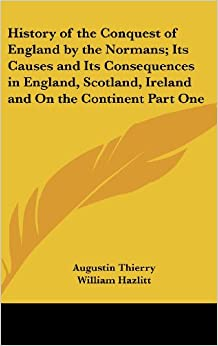 History of the Conquest of England by the Normans; Its Causes and Its Consequences in England, Scotland, Ireland and On the Continent Part One