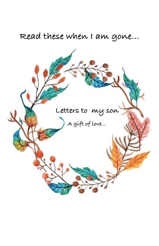 Letters to my son...Read these when i am gone. A gift of love... pdf