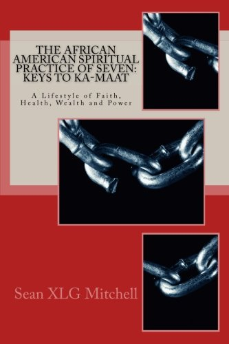 Search : The African American Spiritual Practice of Seven: Keys To Ka-Maat: A Lifestyle of Faith, Health, Wealth and Power