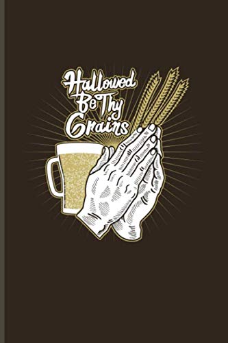 Hallowed Be Thy Grains: Funny Beer Quotes Journal For Brewing, Crafting, Homebrewing, Tastings, Barley And Hopes & Strong Beers Fans - 6x9 - 100 Blank Lined Pages -