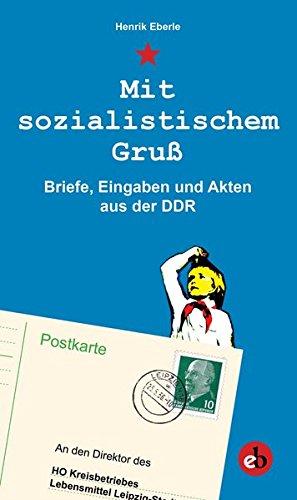 Mit sozialistischem Gruß: Eingaben, Briefe und Mitteilungen an die DDR-Regierung