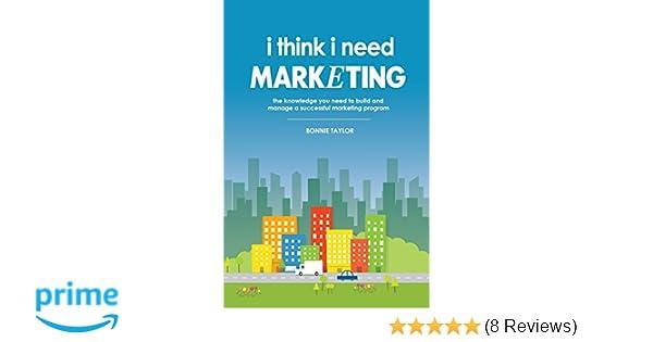 i think i need marketing the knowledge you need to build and managei think i need marketing the knowledge you need to build and manage a successful marketing program bonnie taylor 9780578168616 amazon com books