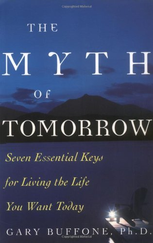 The Myth of Tomorrow: Seven Essential Keys for Living the Life You Want Today