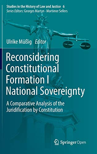 Reconsidering Constitutional Formation I National Sovereignty: A Comparative Analysis of the Juridification by Constitution (Studies in the History of Law and Justice)