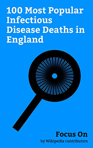 Focus On: 100 Most Popular Infectious Disease Deaths in England: George Orwell, Jane Austen, Ava Gardner, George Best, Vivien Leigh, Charlotte Brontë, ... Bacon, Emily Brontë, Clement Attlee, etc.