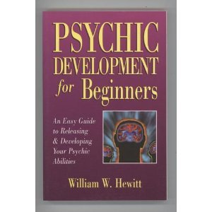 Psychic Development for Beginners: An Easy Guide to Releasing and Developing Your Psychic Abilities by William W. Hewitt