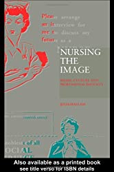 Nursing the Image: Media, Culture and Professional Identity: Media, Image and Professional Identity
