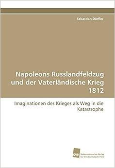 Napoleons Russlandfeldzug und der Vaterl????ndische Krieg 1812: Imaginationen des Krieges als Weg in die Katastrophe (German Edition) by Sebastian D????rfler (2009-11-16)