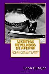 Secretos Revelados de afeitar: Cómo afeitarse con una navaja de afeitar y obtener el mejor afeitado húmedo de su vida