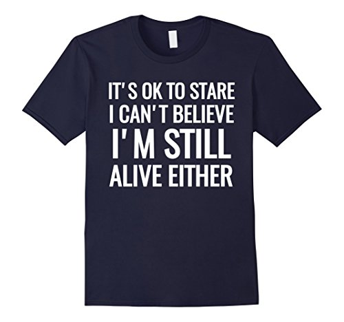 Mens It's Ok To Stare I Can't Believe I'm Still Alive Shirt
