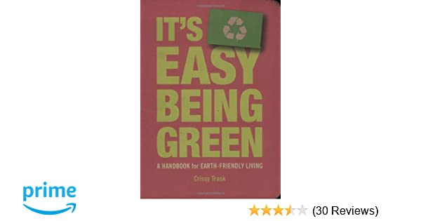 Its Easy Being Green A Handbook For Earth Friendly Living Crissy