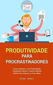 Produtividade Para Procrastinadores: Como Aumentar A Sua Produtividade Trabalhando Menos E Criando Melhores Há