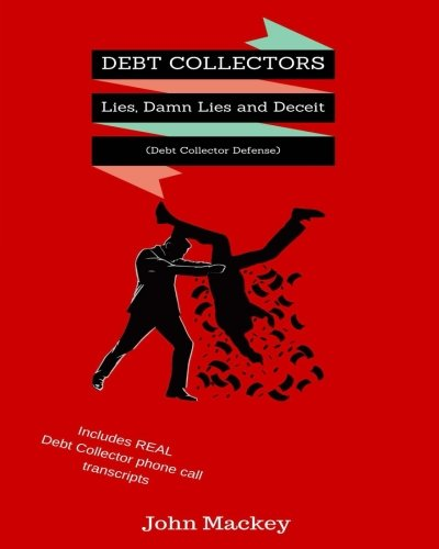 Debt Collectors:  Lies, Damn Lies and Deceit: The Complete Authoritative Guide to Self Defense with Debt Collectors (Damn Lies)
