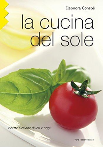 LA CUCINA DEL SOLE: Ricette siciliane di ieri e oggi (Italian Edition)