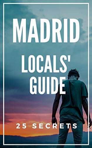 Madrid 25 Secrets - The Locals Travel Guide to Madrid 2019: Skip the tourist traps and explore like a local (Secretos De Madrid)