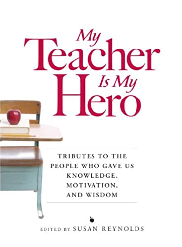 my teacher is my hero tributes to the people who gave us my teacher is my hero tributes to the people who gave us knowledge motivation and wisdom susan reynolds 9781598697926 com books