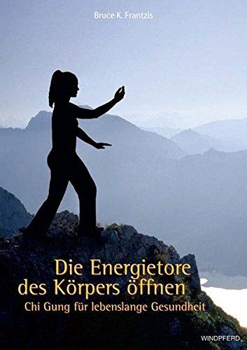 Die Energietore des Körpers öffnen: Chi Gung für lebenslange Gesundheit