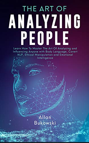 The Art of Analyzing People: Learn How To Master The Art Of Analyzing and Influencing Anyone with Body Language, Covert…