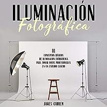 Iluminación Fotográfica [Photographic Lighting]: 10 Conceptos Esenciales de Iluminación Fotográfica para tomar Fotos Profesionales en un Estudio Cas
