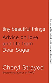 Tiny Beautiful Things: Advice on Love and Life from Dear Sugar by [Strayed, Cheryl]