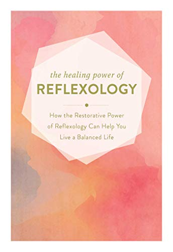 (The Healing Power of Reflexology: How the Restorative Power of Reflexology Can Help You Live a Balanced Life)