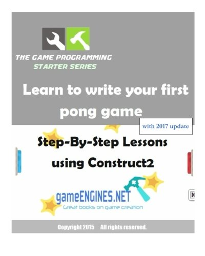 The Game Programming Starter Series: Learn to write your first pong game: Step-By-Step Lessons using Construct2 pdf