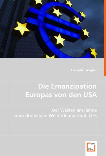 Die Emanzipation Europas von den USA: Der Westen am Rande eines drohenden Weltordnungskonfliktes